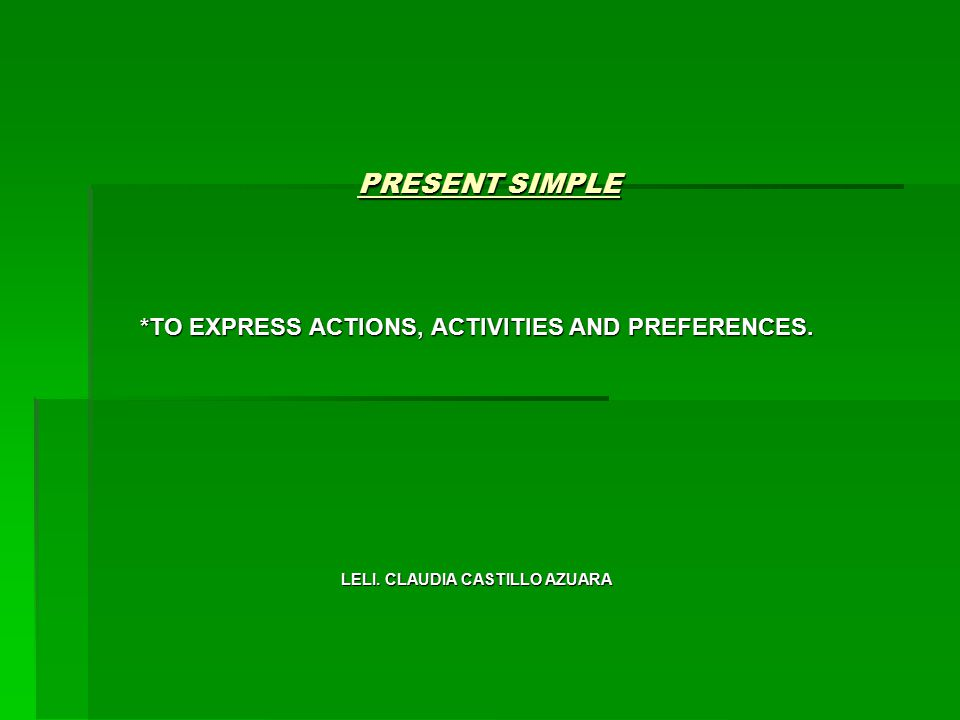 PRESENT SIMPLE *TO EXPRESS ACTIONS, ACTIVITIES AND PREFERENCES. LELI. CLAUDIA CASTILLO AZUARA