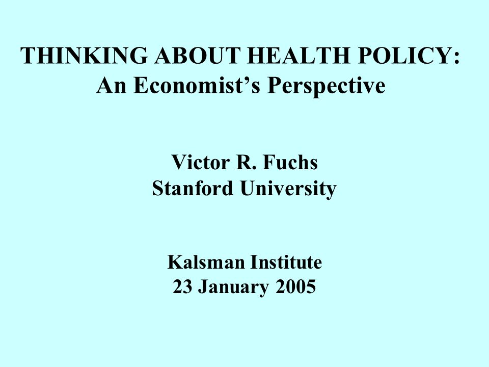 THINKING ABOUT HEALTH POLICY: An Economist's Perspective Victor R.