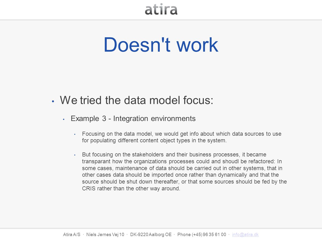 Atira A/S · Niels Jernes Vej 10 · DK-9220 Aalborg OE · Phone (+45) 96 35 61 00 · info@atira.dkinfo@atira.dk Doesn t work We tried the data model focus: Example 3 - Integration environments Focusing on the data model, we would get info about which data sources to use for populating different content object types in the system.