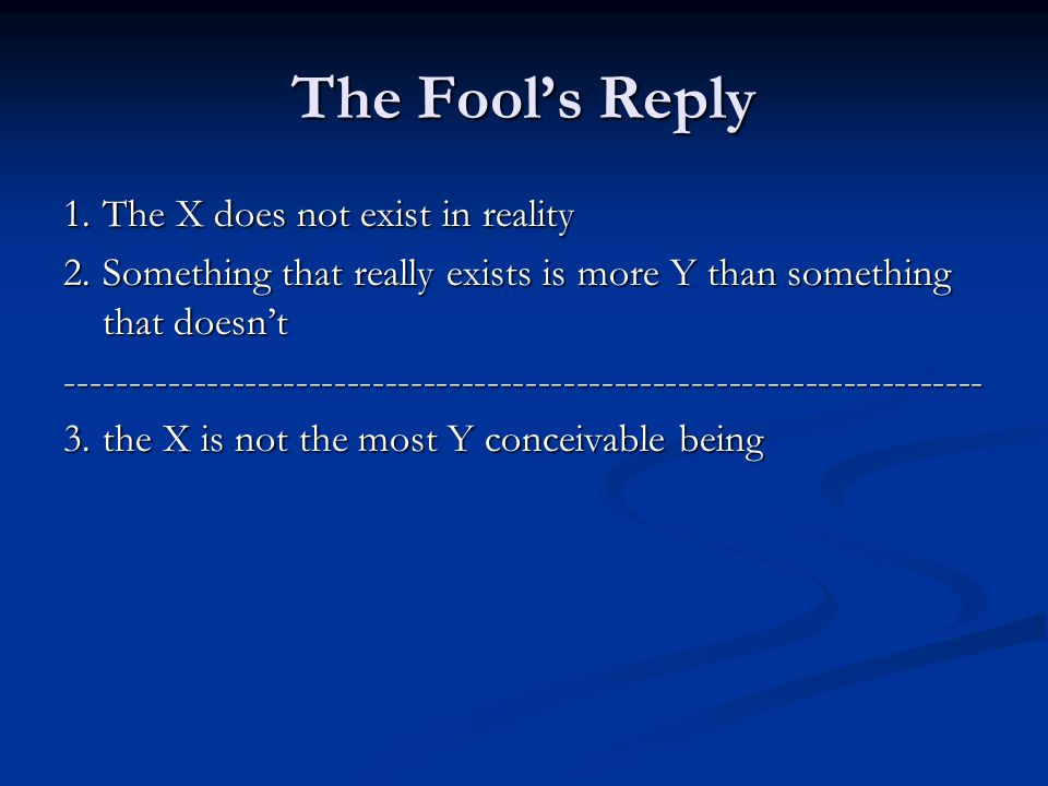 The Fool's Reply 1.The X does not exist in reality 2.Something that really exists is more Y than something that doesn't ------------------------------------------------------------------------ 3.the X is not the most Y conceivable being
