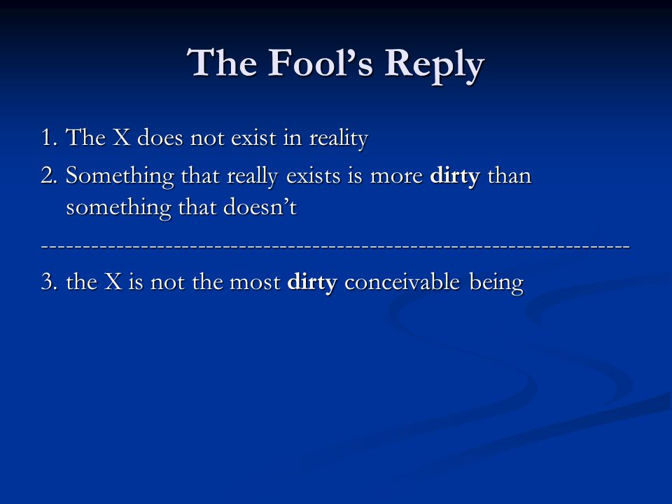 The Fool's Reply 1.The X does not exist in reality 2.Something that really exists is more dirty than something that doesn't ------------------------------------------------------------------------ 3.the X is not the most dirty conceivable being