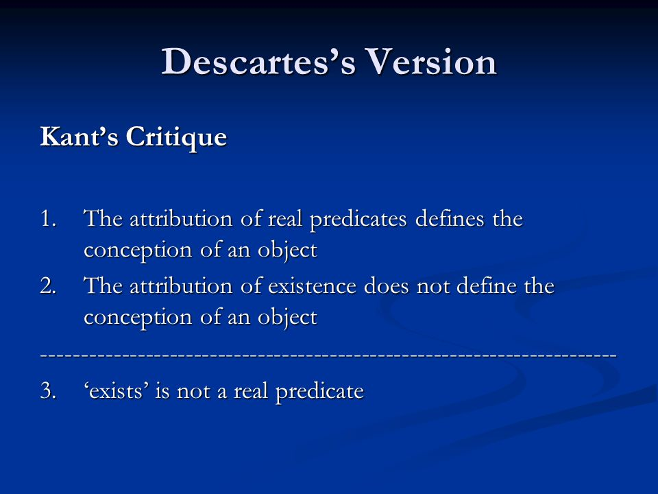 Descartes's Version Kant's Critique 1.The attribution of real predicates defines the conception of an object 2.The attribution of existence does not define the conception of an object ------------------------------------------------------------------------ 3.'exists' is not a real predicate