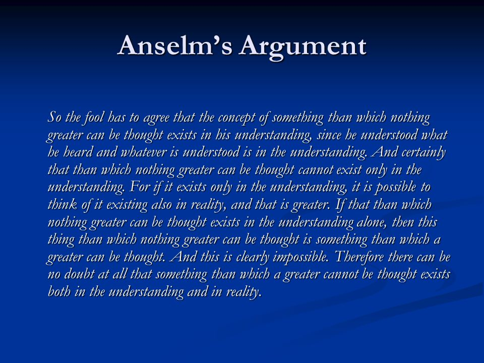 Anselm's Argument So the fool has to agree that the concept of something than which nothing greater can be thought exists in his understanding, since he understood what he heard and whatever is understood is in the understanding.