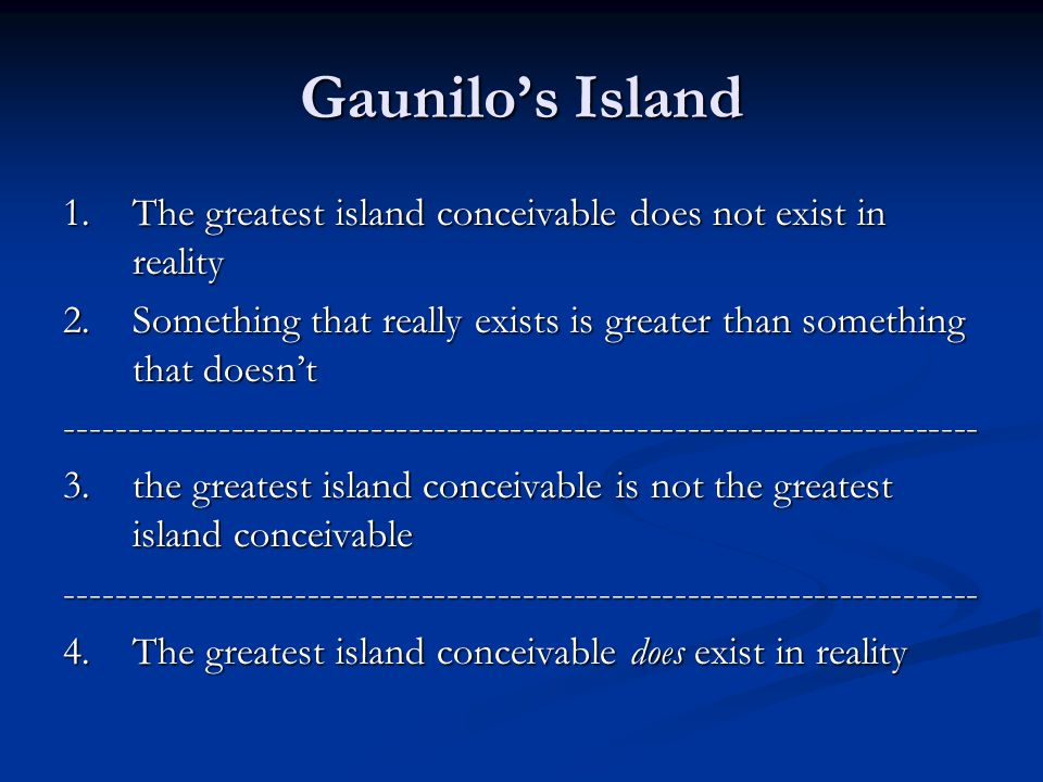 Gaunilo's Island 1.The greatest island conceivable does not exist in reality 2.Something that really exists is greater than something that doesn't ------------------------------------------------------------------------ 3.the greatest island conceivable is not the greatest island conceivable ------------------------------------------------------------------------ 4.The greatest island conceivable does exist in reality