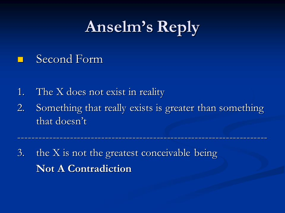 Anselm's Reply Second Form Second Form 1.The X does not exist in reality 2.Something that really exists is greater than something that doesn't ------------------------------------------------------------------------ 3.the X is not the greatest conceivable being Not A Contradiction