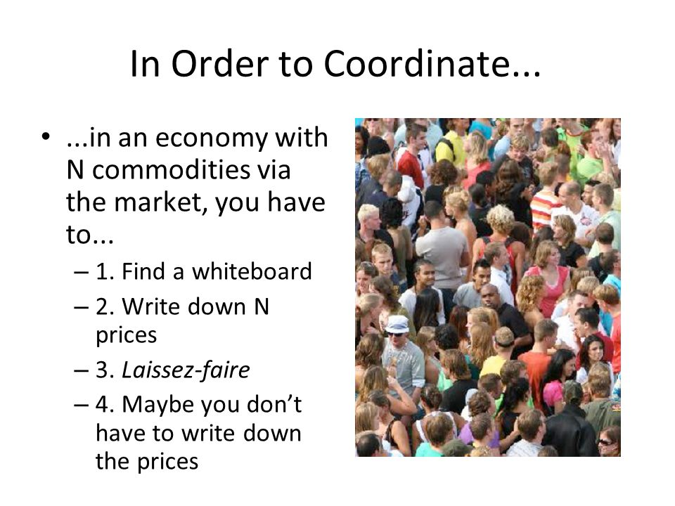 In Order to Coordinate......in an economy with N commodities via the market, you have to... – 1. Find a whiteboard – 2. Write down N prices – 3. Laiss