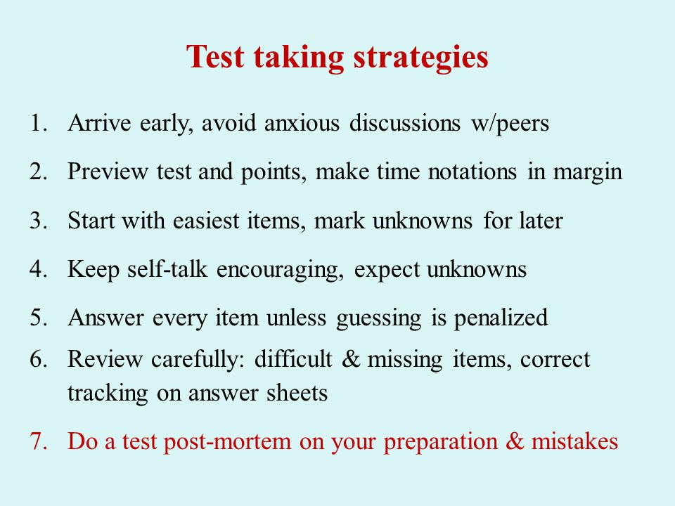 Test taking strategies 1.Arrive early, avoid anxious discussions w/peers 2.Preview test and points, make time notations in margin 3.Start with easiest items, mark unknowns for later 4.Keep self-talk encouraging, expect unknowns 5.Answer every item unless guessing is penalized 6.Review carefully: difficult & missing items, correct tracking on answer sheets 7.Do a test post-mortem on your preparation & mistakes