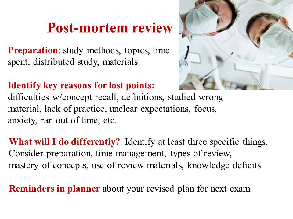 Post-mortem review Preparation: study methods, topics, time spent, distributed study, materials Identify key reasons for lost points: difficulties w/c