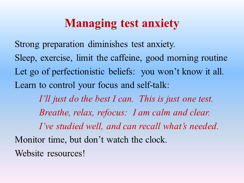 Managing test anxiety Strong preparation diminishes test anxiety. Sleep, exercise, limit the caffeine, good morning routine Let go of perfectionistic