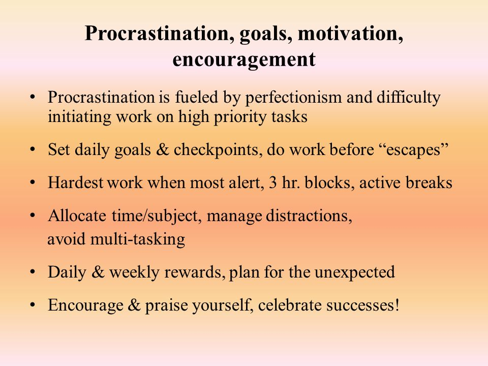 Procrastination, goals, motivation, encouragement Procrastination is fueled by perfectionism and difficulty initiating work on high priority tasks Set
