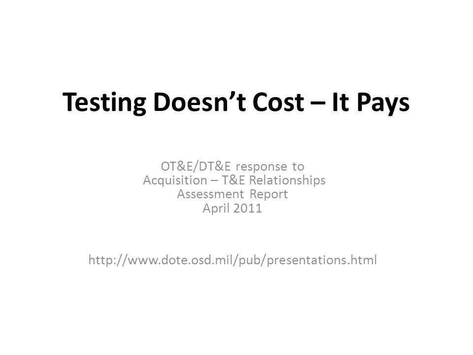 Testing Doesn't Cost – It Pays OT&E/DT&E response to Acquisition – T&E Relationships Assessment Report April 2011 http://www.dote.osd.mil/pub/presenta