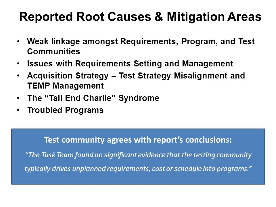 Reported Root Causes & Mitigation Areas Weak linkage amongst Requirements, Program, and Test Communities Issues with Requirements Setting and Management Acquisition Strategy – Test Strategy Misalignment and TEMP Management The Tail End Charlie Syndrome Troubled Programs Test community agrees with report's conclusions: The Task Team found no significant evidence that the testing community typically drives unplanned requirements, cost or schedule into programs.