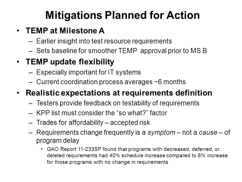 TEMP at Milestone A –Earlier insight into test resource requirements –Sets baseline for smoother TEMP approval prior to MS B TEMP update flexibility –Especially important for IT systems –Current coordination process averages ~6 months Realistic expectations at requirements definition –Testers provide feedback on testability of requirements –KPP list must consider the so what factor –Trades for affordability – accepted risk –Requirements change frequently is a symptom – not a cause – of program delay GAO Report SP found that programs with decreased, deferred, or deleted requirements had 40% schedule increase compared to 8% increase for those programs with no change in requirements Mitigations Planned for Action