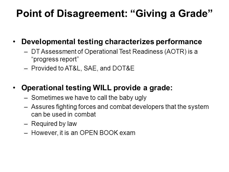 "Point of Disagreement: ""Giving a Grade"" Developmental testing characterizes performance –DT Assessment of Operational Test Readiness (AOTR) is a ""prog"