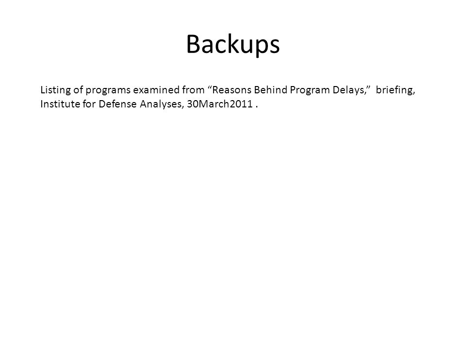 "Backups Listing of programs examined from ""Reasons Behind Program Delays,"" briefing, Institute for Defense Analyses, 30March2011."