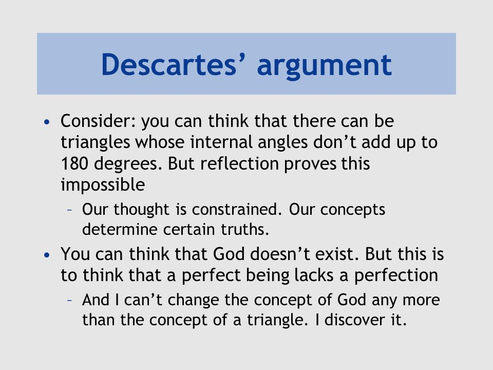 Descartes' argument Consider: you can think that there can be triangles whose internal angles don't add up to 180 degrees. But reflection proves this
