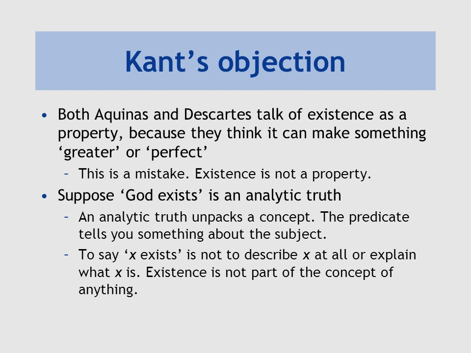 Kant's objection To say 'x exists' is to say that some real object corresponds to the concept of x –This is a synthetic judgement.