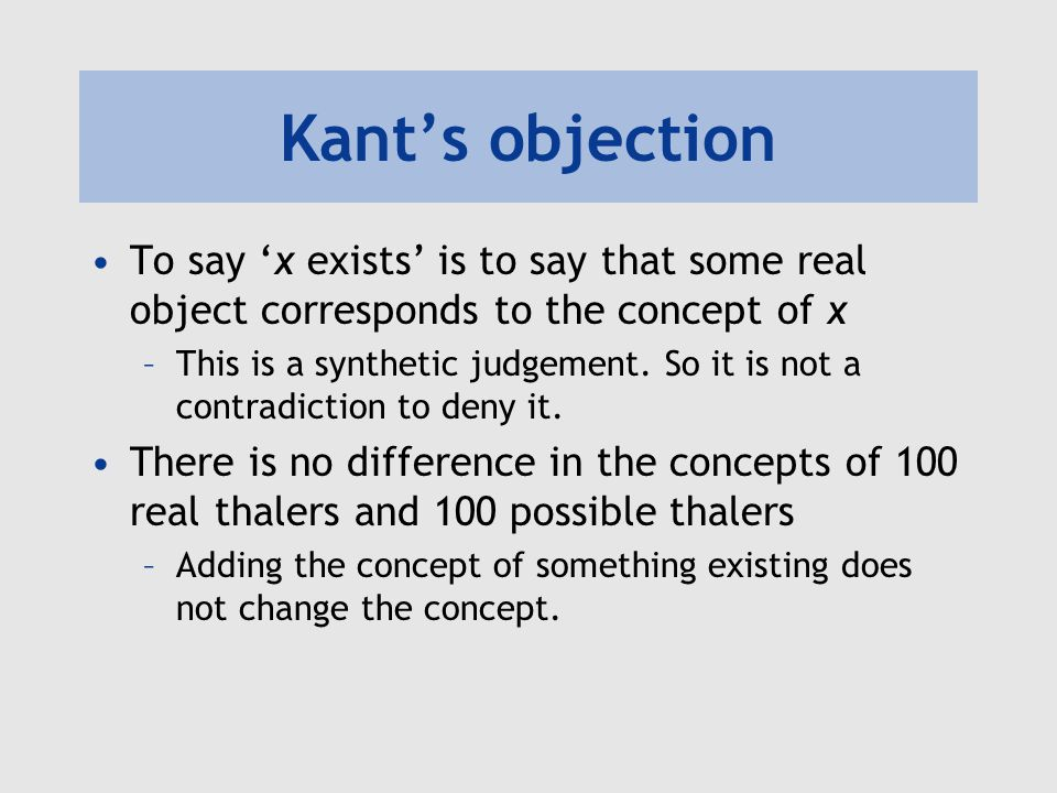 Kant's objection To say 'x exists' is to say that some real object corresponds to the concept of x –This is a synthetic judgement. So it is not a cont