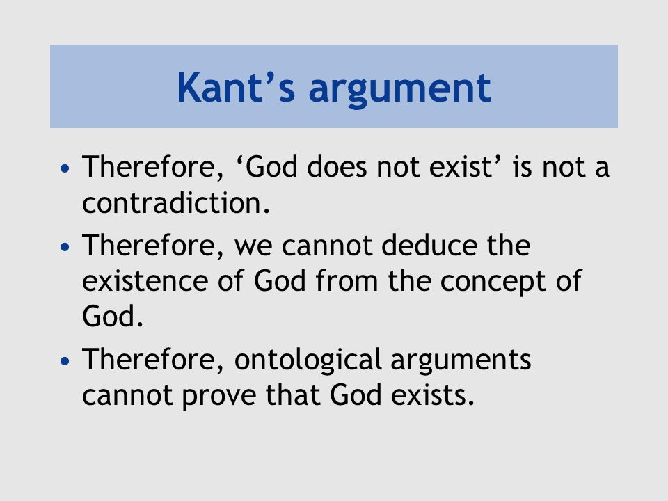 Kant's argument Therefore, 'God does not exist' is not a contradiction. Therefore, we cannot deduce the existence of God from the concept of God. Ther