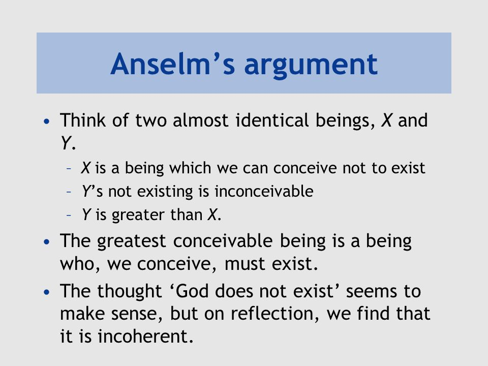 Anselm's argument Think of two almost identical beings, X and Y. –X is a being which we can conceive not to exist –Y's not existing is inconceivable –