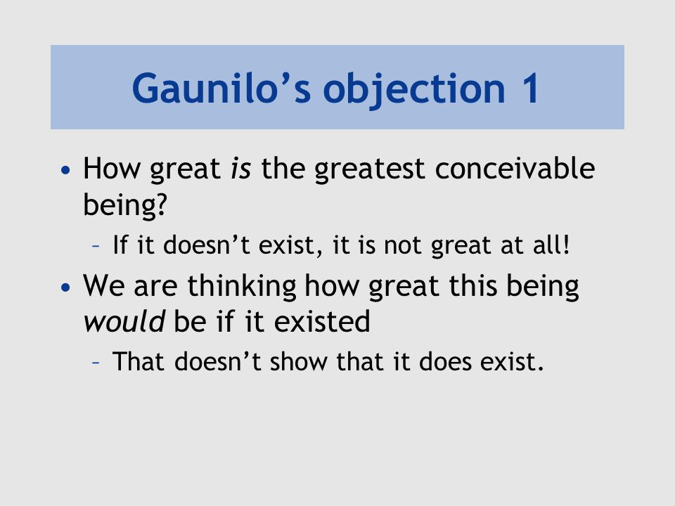 Gaunilo's objection 1 How great is the greatest conceivable being? –If it doesn't exist, it is not great at all! We are thinking how great this being