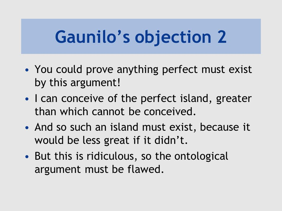 Gaunilo's objection 2 You could prove anything perfect must exist by this argument! I can conceive of the perfect island, greater than which cannot be