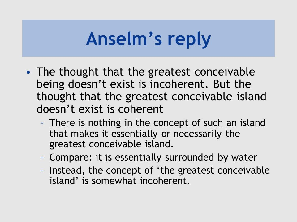 Anselm's reply God wouldn't be God if there was some being even greater than God –Being the greatest conceivable being is an essential property of God.