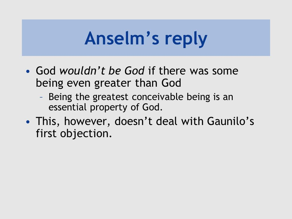 Anselm's reply God wouldn't be God if there was some being even greater than God –Being the greatest conceivable being is an essential property of God