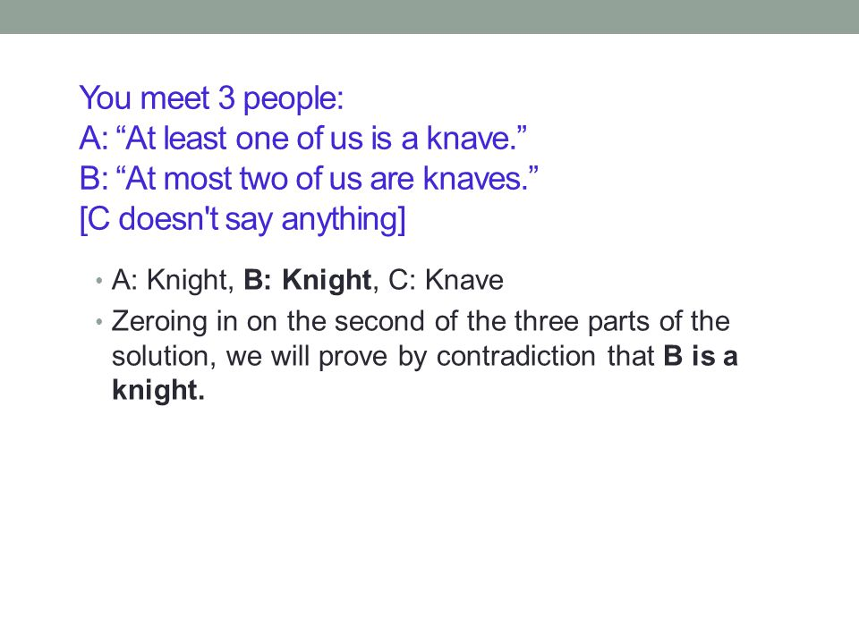 You meet 3 people: A: At least one of us is a knave. B: At most two of us are knaves. [C doesn t say anything] A: Knight, B: Knight, C: Knave Zeroing in on the second of the three parts of the solution, we will prove by contradiction that B is a knight.