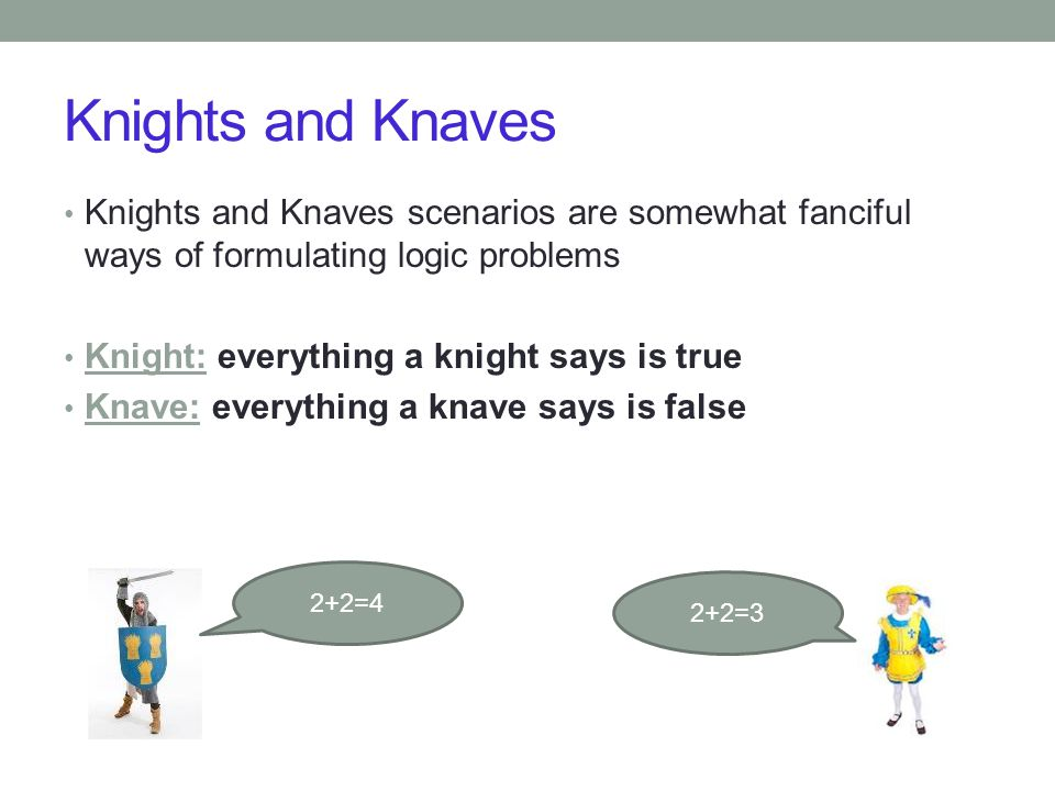 Knights and Knaves Knights and Knaves scenarios are somewhat fanciful ways of formulating logic problems Knight: everything a knight says is true Knave: everything a knave says is false 2+2=3 2+2=4