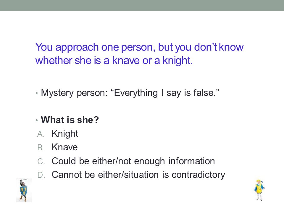 You approach one person, but you don't know whether she is a knave or a knight.