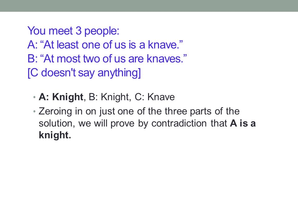You meet 3 people: A: At least one of us is a knave. B: At most two of us are knaves. [C doesn t say anything] A: Knight, B: Knight, C: Knave Zeroing in on just one of the three parts of the solution, we will prove by contradiction that A is a knight.