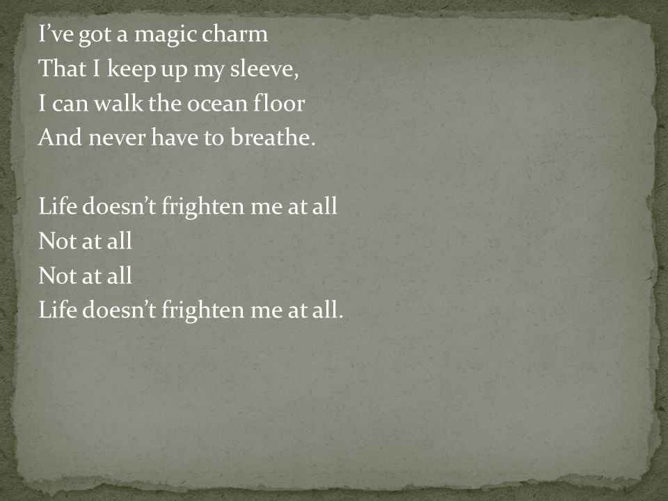 I've got a magic charm That I keep up my sleeve, I can walk the ocean floor And never have to breathe.
