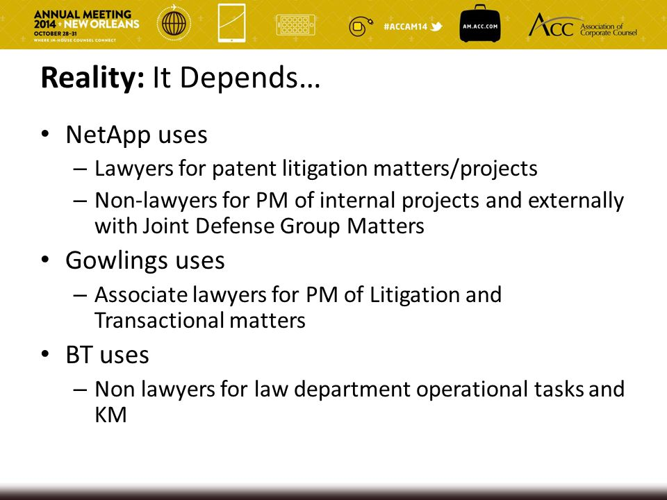 Reality: It Depends… NetApp uses – Lawyers for patent litigation matters/projects – Non-lawyers for PM of internal projects and externally with Joint