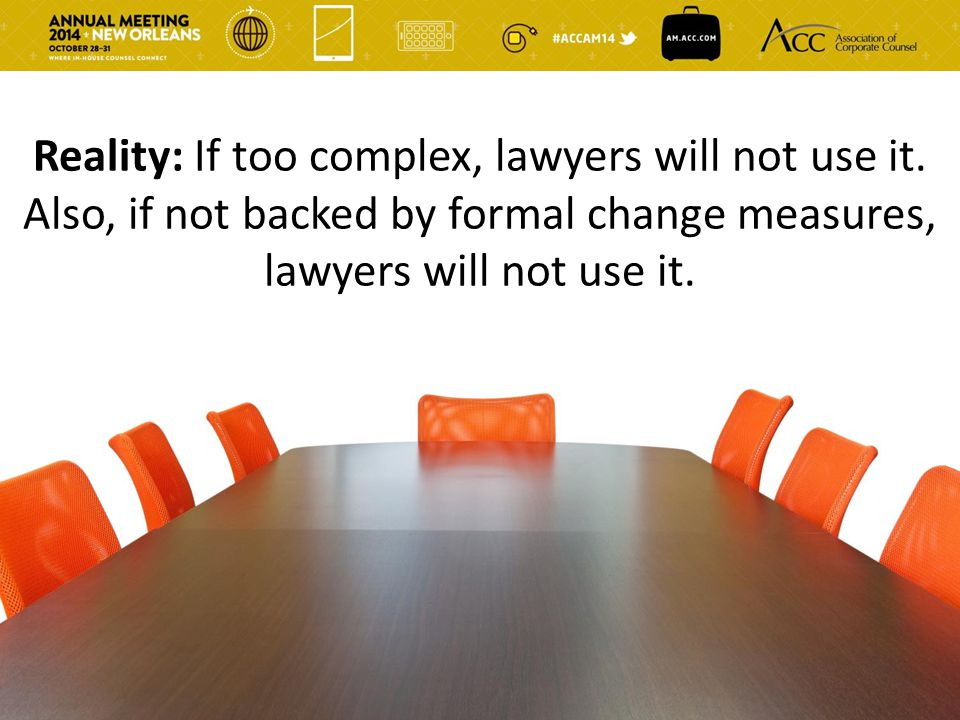 Reality: If too complex, lawyers will not use it. Also, if not backed by formal change measures, lawyers will not use it.