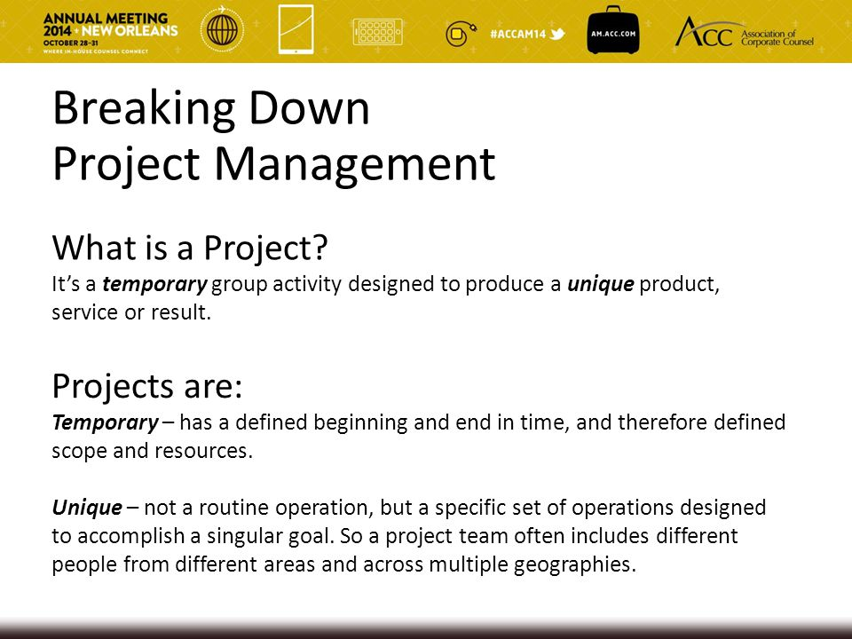 Breaking Down Project Management What is a Project? It's a temporary group activity designed to produce a unique product, service or result. Projects