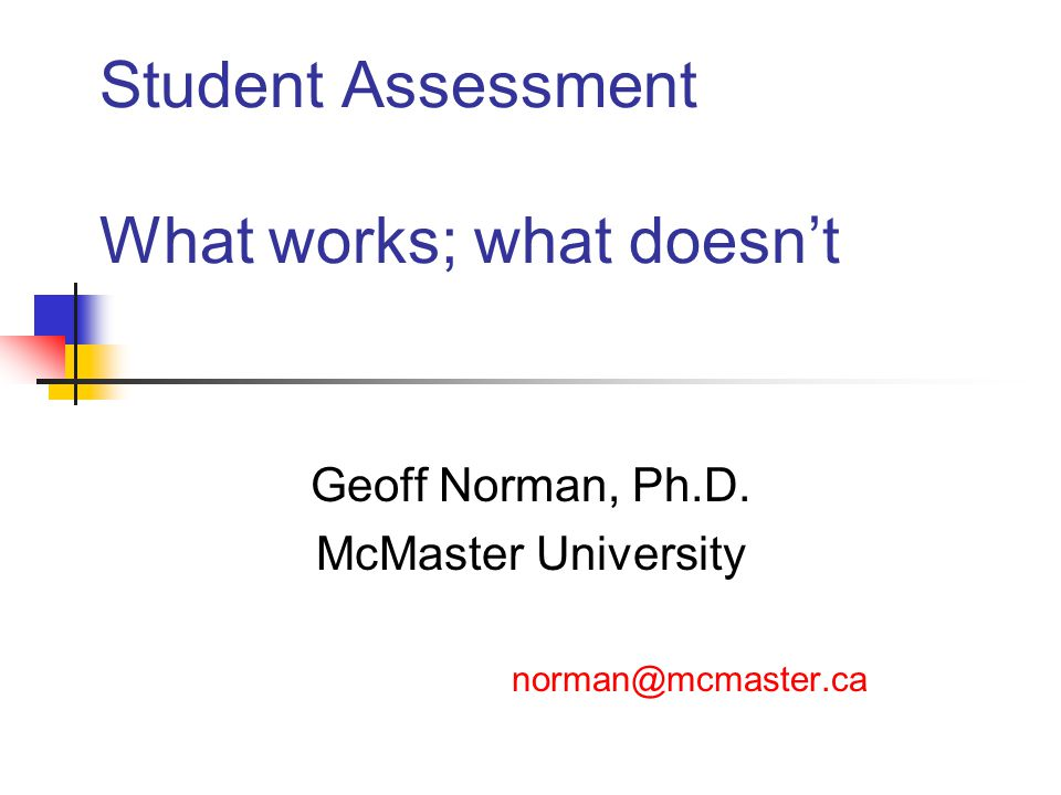 Student Assessment What works; what doesn't Geoff Norman, Ph.D.