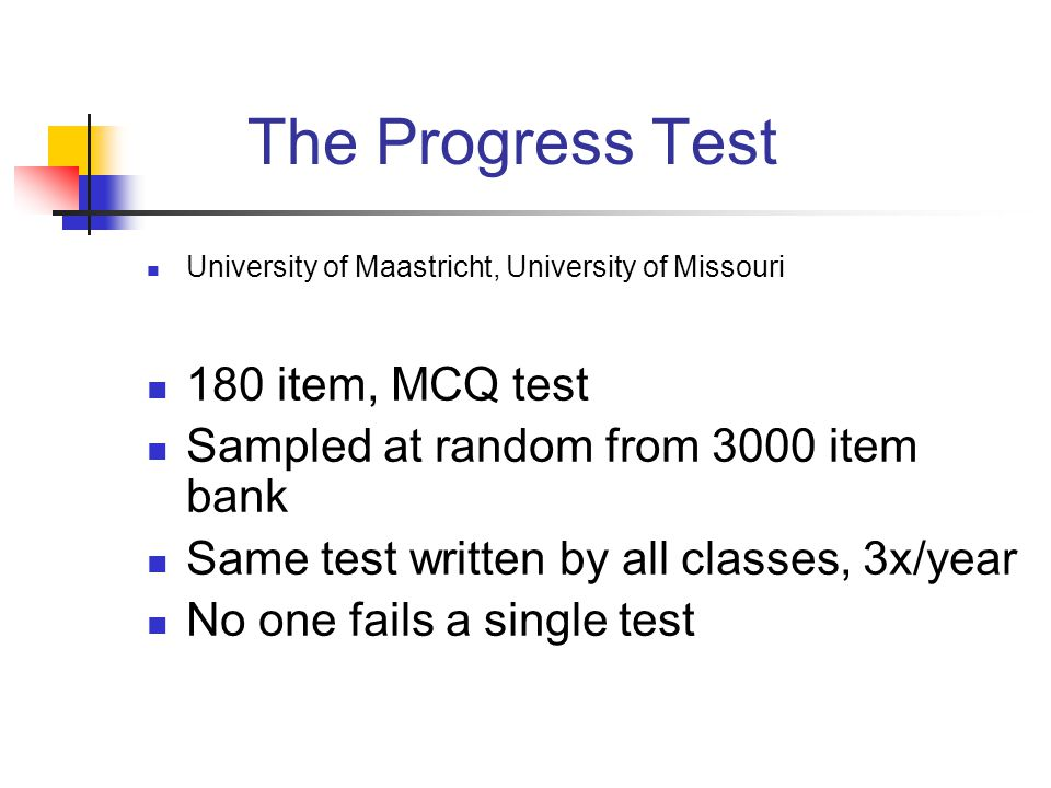 The Progress Test University of Maastricht, University of Missouri 180 item, MCQ test Sampled at random from 3000 item bank Same test written by all classes, 3x/year No one fails a single test