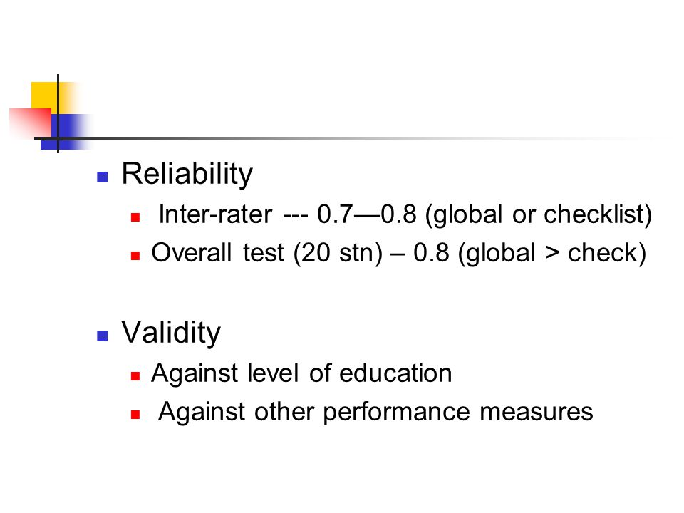 Reliability Inter-rater --- 0.7—0.8 (global or checklist) Overall test (20 stn) – 0.8 (global > check) Validity Against level of education Against other performance measures