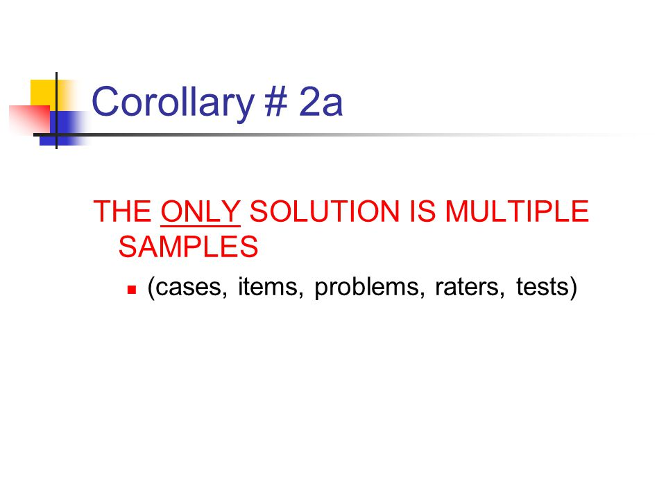 Corollary # 2a THE ONLY SOLUTION IS MULTIPLE SAMPLES (cases, items, problems, raters, tests)