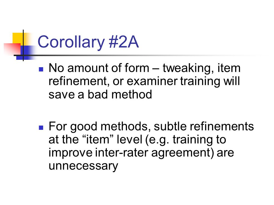 Corollary #2A No amount of form – tweaking, item refinement, or examiner training will save a bad method For good methods, subtle refinements at the item level (e.g.