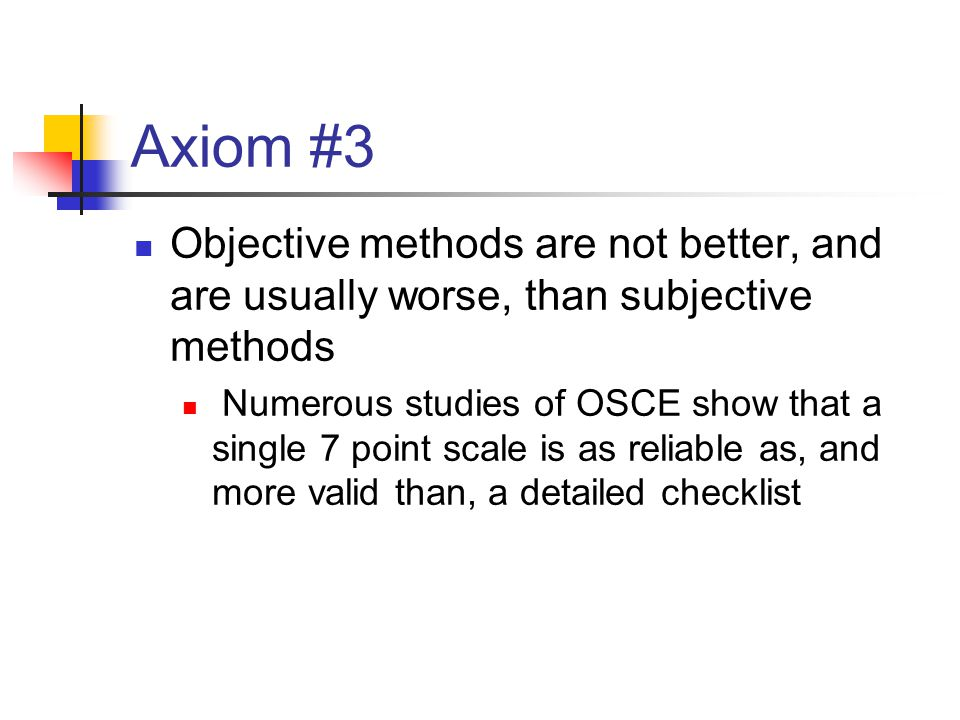 Axiom #3 Objective methods are not better, and are usually worse, than subjective methods Numerous studies of OSCE show that a single 7 point scale is as reliable as, and more valid than, a detailed checklist