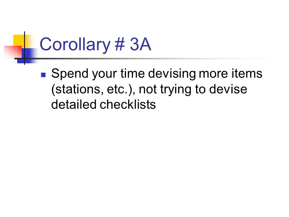 Corollary # 3A Spend your time devising more items (stations, etc.), not trying to devise detailed checklists