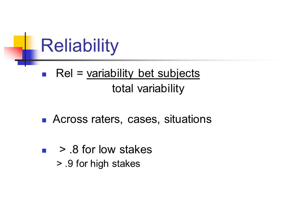 Reliability Rel = variability bet subjects total variability Across raters, cases, situations >.8 for low stakes >.9 for high stakes
