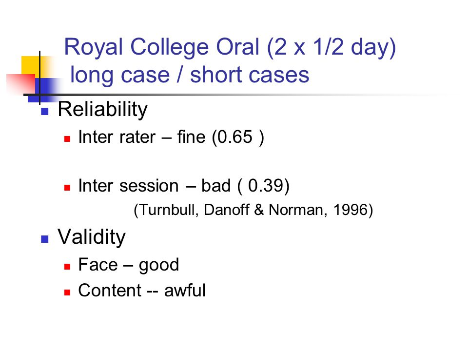 Royal College Oral (2 x 1/2 day) long case / short cases Reliability Inter rater – fine (0.65 ) Inter session – bad ( 0.39) (Turnbull, Danoff & Norman, 1996) Validity Face – good Content -- awful