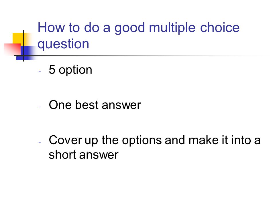 How to do a good multiple choice question - 5 option - One best answer - Cover up the options and make it into a short answer