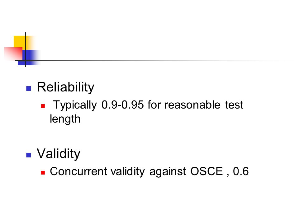 Reliability Typically 0.9-0.95 for reasonable test length Validity Concurrent validity against OSCE, 0.6