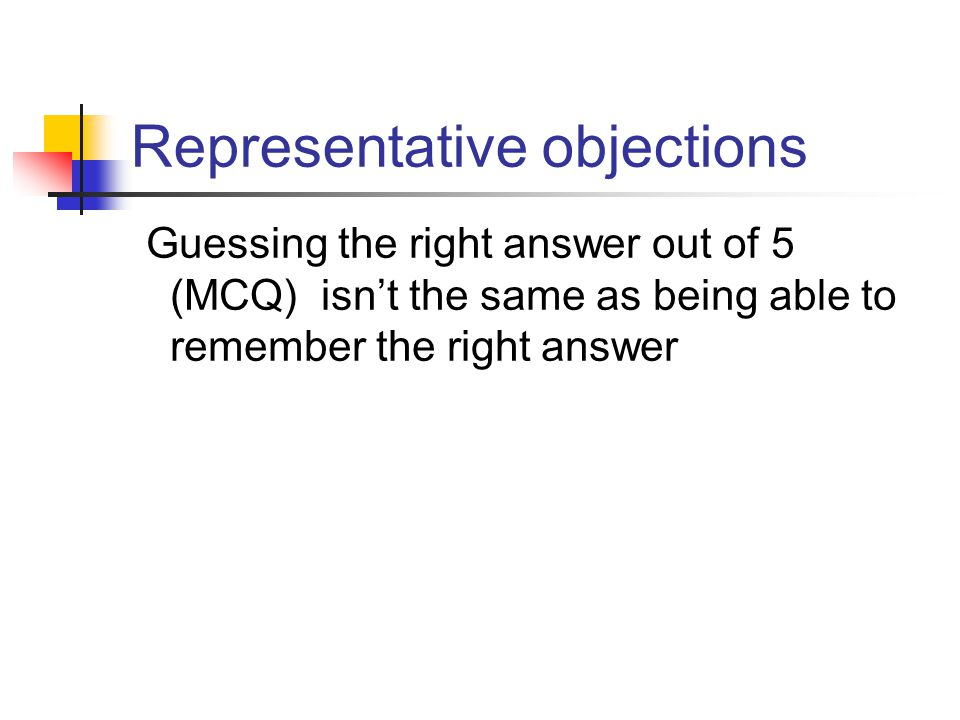 Representative objections Guessing the right answer out of 5 (MCQ) isn't the same as being able to remember the right answer