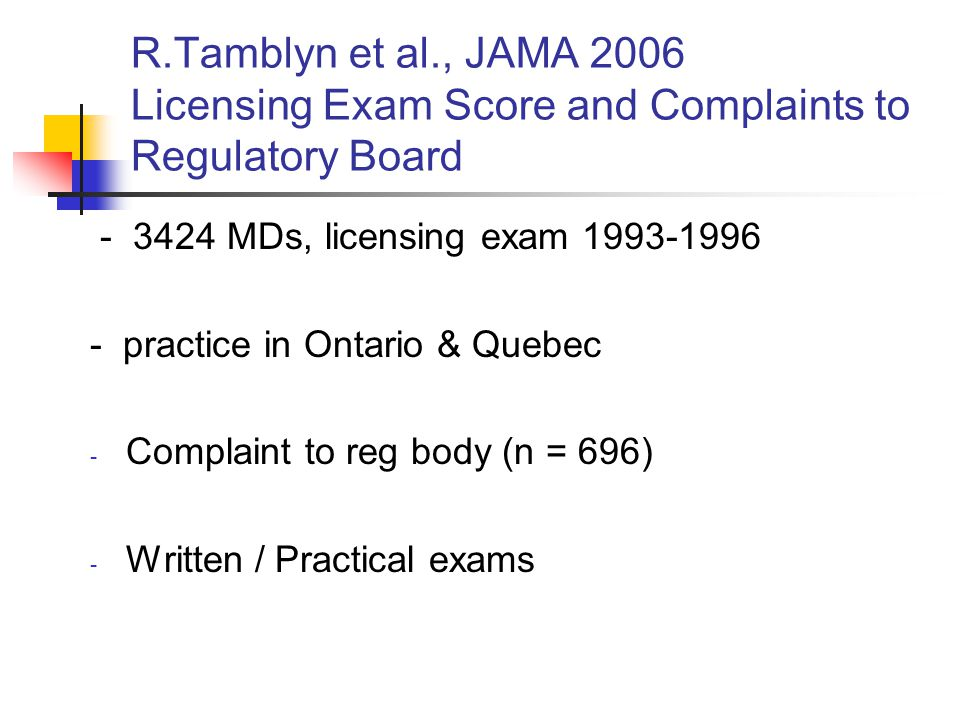 R.Tamblyn et al., JAMA 2006 Licensing Exam Score and Complaints to Regulatory Board - 3424 MDs, licensing exam 1993-1996 - practice in Ontario & Quebec - Complaint to reg body (n = 696) - Written / Practical exams