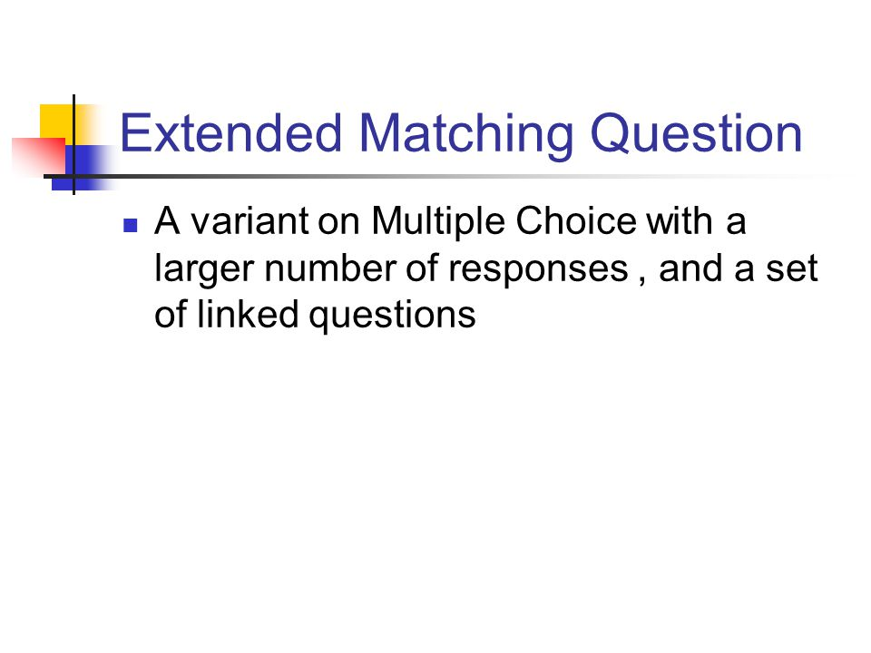 Extended Matching Question A variant on Multiple Choice with a larger number of responses, and a set of linked questions